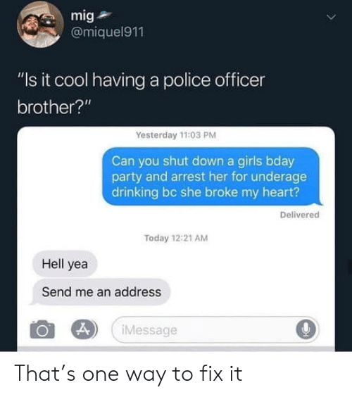 """Drinking, Girls, and Party: mig  @miquel911  """"Is it cool having a police officer  brother?""""  Yesterday 11:03 PM  Can you shut down a girls bday  party and arrest her for underage  drinking bc she broke my heart?  Delivered  Today 12:21 AM  Hell yea  Send me an address  Message That's one way to fix it"""