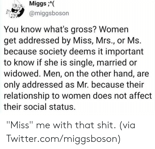 "on the other hand: MiggsA(  @miggsboson  You know what's gross? Women  get addressed by Miss, Mrs., or Ms.  because society deems it important  to know if she is single, married or  widowed. Men, on the other hand, are  only addressed as Mr. because their  relationship to women does not affect  their social status. ""Miss"" me with that shit.   (via Twitter.com/miggsboson)"