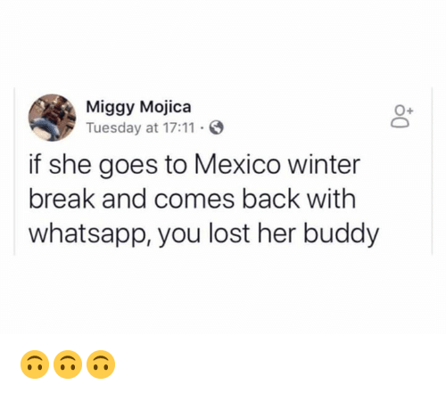 Memes, Whatsapp, and Winter: Miggy Mojica  Tuesday at 17:11 S  0+  if she goes to Mexico winter  break and comes back with  whatsapp, you lost her buddy 🙃🙃🙃