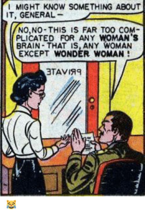Brain, Wonder Woman, and Wonder: MIGHT KNOW SOMETHING ABOUT  IT, GENERAL  NO,NO-THIS IS FAR TOO COM  PLICATED FOR ANY WOMAN's  BRAIN-THAT IS, ANY WOMAN  EXCEPT WONDER WOMAN  3TAVIRE 😹
