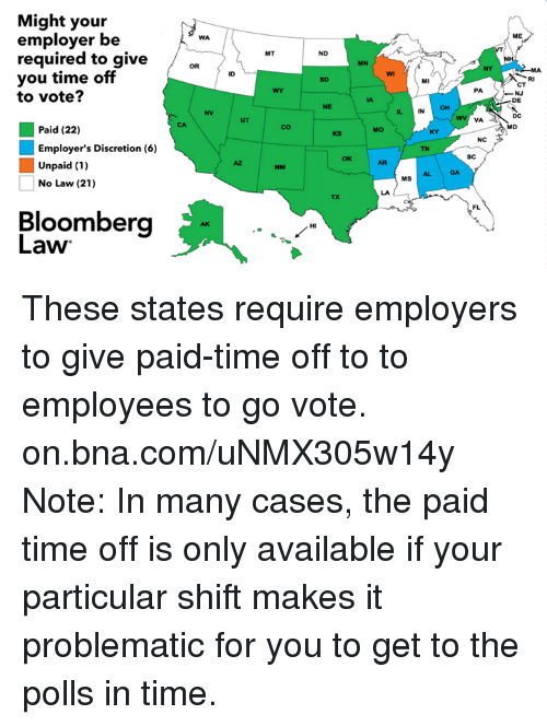 Discretion: Might your  employer be  WA  required to give  OR  you time off  to vote?  Paid (22)  Employer's Discretion (6)  Unpaid (1)  No Law (21)  Bloomberg  Law  IND  MN  MS  VA  ME  DE  IMD These states require employers to give paid-time off to to employees to go vote. on.bna.com/uNMX305w14y  Note: In many cases, the paid time off is only available if your particular shift makes it problematic for you to get to the polls in time.