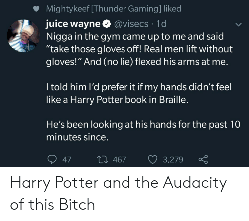 """Bitch, Gym, and Harry Potter: Mightykeef [Thunder Gaming] liked  juice wayne @visecs 1d  Nigga in the gym came up to me and said  """"take those gloves off! Real men lift without  gloves!"""" And (no lie) flexed his arms at me.  I told him l'd prefer it if my hands didn't feel  like a Harry Potter book in Braille.  He's been looking at his hands for the past 10  minutes since.  L 467  47  3,279 Harry Potter and the Audacity of this Bitch"""