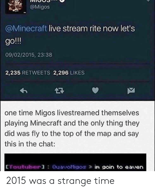 Migos, Minecraft, and Chat: @Migos  @Minecraft live stream rite now let's  go  09/02/2015, 23:38  2,235 RETWEETS 2,296 LIKES  2R  one time Migos livestreamed themselves  playing Minecraft and the only thing they  did was fly to the top of the map and say  this in the chat  CYoutuberl : QuavoMigos in goin to eaven 2015 was a strange time