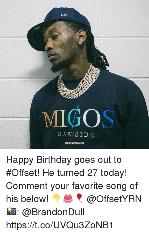Migos: MIGOS  NAWFSID E  BRANDON DULL Happy Birthday goes out to #Offset! He turned 27 today! Comment your favorite song of his below! 👇🎂🎈 @OffsetYRN 📸: @BrandonDull https://t.co/UVQu3ZoNB1