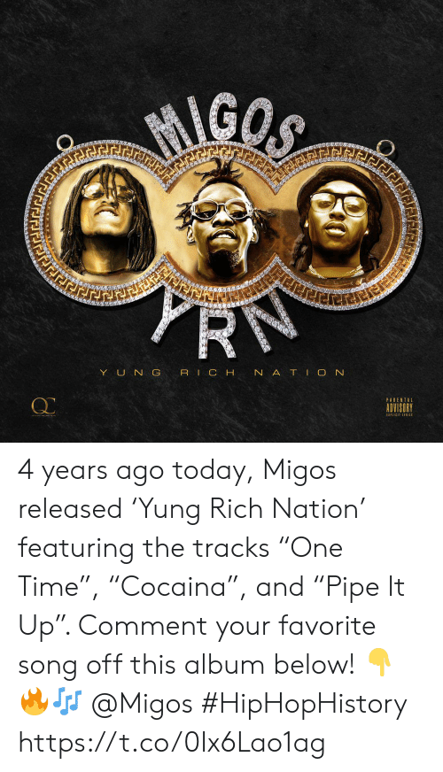 "Migos, Parental Advisory, and Time: MIGOS  PRN  ierer  YUN G RIC H N ATIO N  PARENTAL  ADVISORY  EXPLICIT LTIC 4 years ago today, Migos released 'Yung Rich Nation' featuring the tracks ""One Time"", ""Cocaina"", and ""Pipe It Up"". Comment your favorite song off this album below! 👇🔥🎶 @Migos #HipHopHistory https://t.co/0Ix6Lao1ag"
