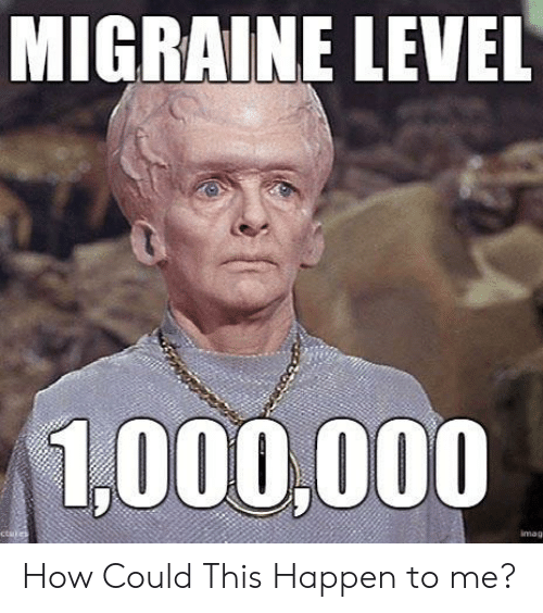 Migraine, Terrible Facebook, and How: MIGRAINE LEVEL  1,000,000  ctules  imags How Could This Happen to me?