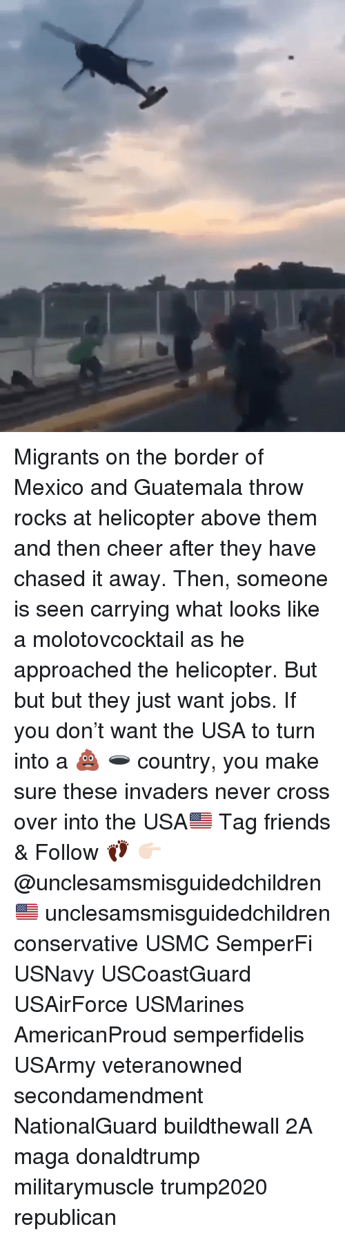 donaldtrump: Migrants on the border of Mexico and Guatemala throw rocks at helicopter above them and then cheer after they have chased it away. Then, someone is seen carrying what looks like a molotovcocktail as he approached the helicopter. But but but they just want jobs. If you don't want the USA to turn into a 💩 🕳 country, you make sure these invaders never cross over into the USA🇺🇸 Tag friends & Follow 👣 👉🏻 @unclesamsmisguidedchildren 🇺🇸 unclesamsmisguidedchildren conservative USMC SemperFi USNavy USCoastGuard USAirForce USMarines AmericanProud semperfidelis USArmy veteranowned secondamendment NationalGuard buildthewall 2A maga donaldtrump militarymuscle trump2020 republican