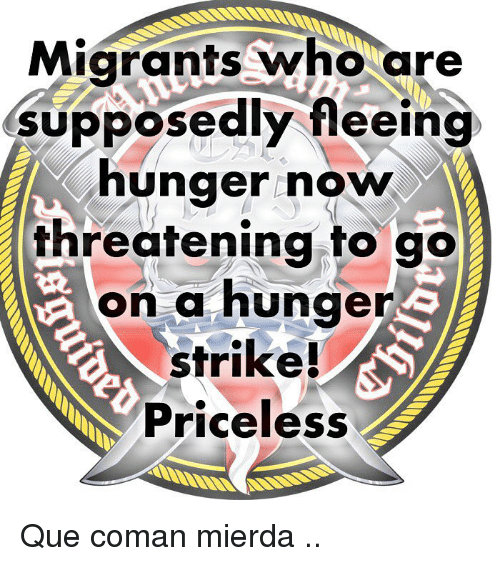 Memes, 🤖, and Who: Migrants who are  supposedly fleeing  hunger now  threatening to go  on a hunger  strike!  Priceless Que coman mierda ..