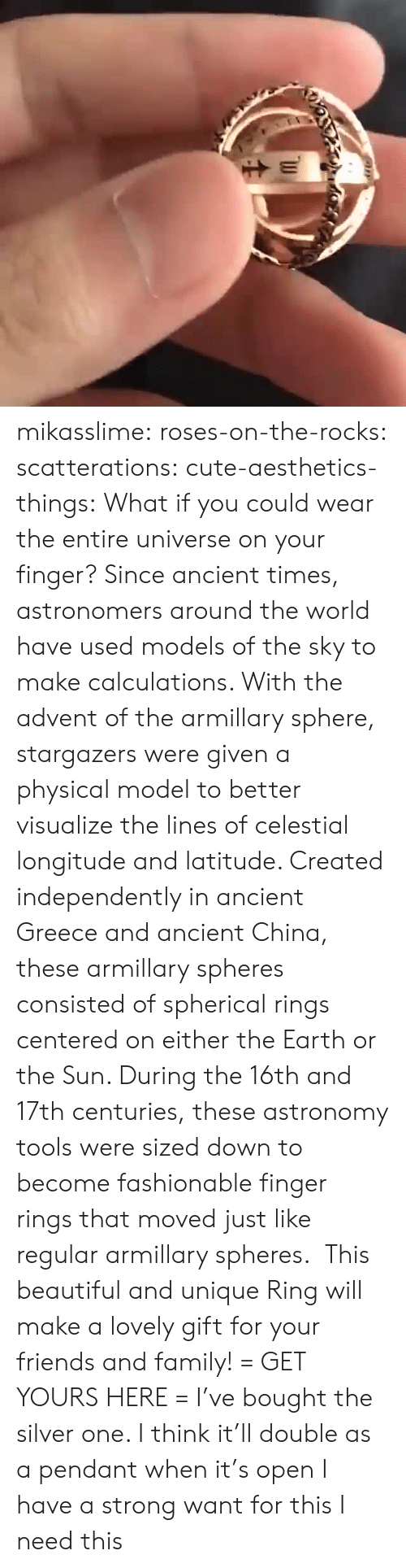 ancient greece: mikasslime:  roses-on-the-rocks:  scatterations:  cute-aesthetics-things: What if you could wear the entire universe on your finger? Since ancient times, astronomers around the world have used models of the sky to make calculations. With the advent of the armillary sphere, stargazers were given a physical model to better visualize the lines of celestial longitude and latitude. Created independently in ancient Greece and ancient China, these armillary spheres consisted of spherical rings centered on either the Earth or the Sun. During the 16th and 17th centuries, these astronomy tools were sized down to become fashionable finger rings that moved just like regular armillary spheres. This beautiful and unique Ring will make a lovely gift for your friends and family! = GET YOURS HERE =   I've bought the silver one. I think it'll double as a pendant when it's open   I have a strong want for this   I need this