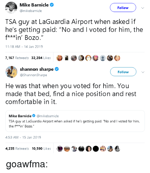 "i voted: Mike Barnicle  Follow  mikebarnicle  TSA guy at LaGuardia Airport when asked if  he's getting paid: ""No and I voted for him, the  f***in' Bozo.  11:18 AM -14 Jan 2019  7,167 Retweets 32,284 Likes   shannon sharpe  @ShannonSharpe  Follow  He was that when you voted for him. You  made that bed, find a nice position and rest  comfortable in it.  Mike Barnicle@mikebarnicle  TSA guy at LaGuardia Airport when asked if he's getting paid: ""No and I voted for him,  the f**win' Bozo.""  4:53 AM- 15 Jan 2019  4,235 Retweets 10,590 Likes goawfma:"