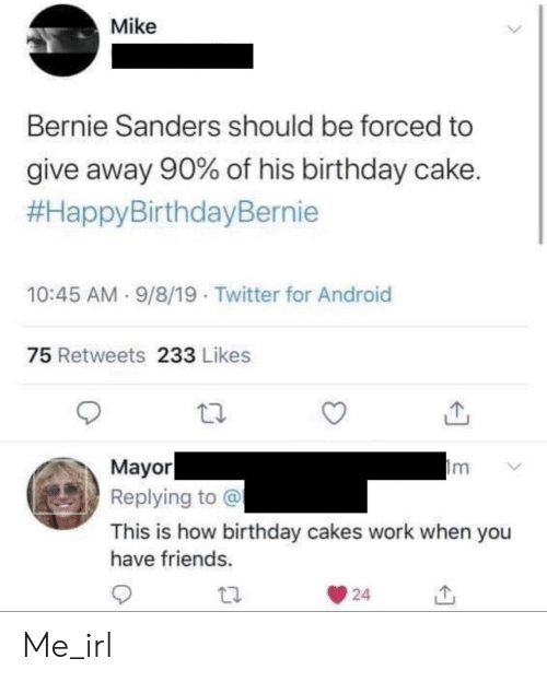 Android, Bernie Sanders, and Birthday: Mike  Bernie Sanders should be forced to  give away 90% of his birthday cake.  #HappyBirthdayBernie  10:45 AM 9/8/19 Twitter for Android  75 Retweets 233 Likes  Mayor  Replying to @  m  This is how birthday cakes work when you  have friends.  24 Me_irl