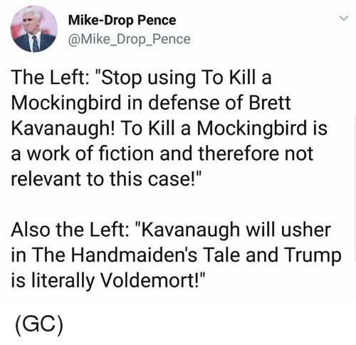 """Memes, Usher, and Work: Mike-Drop Pence  @Mike_Drop_Pence  The Left: """"Stop using To Kill a  Mockingbird in defense of Brett  Kavanaugh! To Kill a Mockingbird is  a work of fiction and therefore not  relevant to this case!""""  Also the Left: """"Kavanaugh will usher  in The Handmaiden's Tale and Trump  is literally Voldemort!"""" (GC)"""