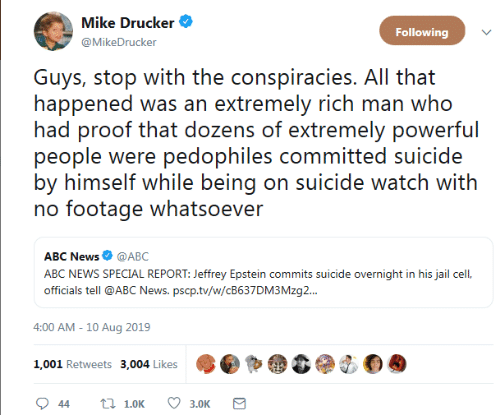 Whatsoever: Mike Drucker  Following  @MikeDrucker  Guys, stop with the conspiracies. All that  happened was an extremely rich man who  had proof that dozens of extremely powerful  people were pedophiles committed suicide  by himself while being on suicide watch with  no footage whatsoever  ABC News @ABC  ABC NEWS SPECIAL REPORT: Jeffrey Epstein commits suicide overnight in his jail cel,  officials tell @ABC News. pscp.tv/w/CB637DM3 Mzg..  4:00 AM - 10 Aug 2019  1,001 Retweets 3,004 Likes  t 1.0K  44  3.0K