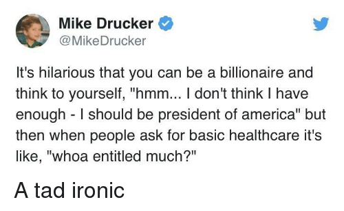 "Its Hilarious: Mike Drucker  @MikeDrucker  It's hilarious that you can be a billionaire and  think to yourself, ""hmm... I don't think I have  enough I should be president of america"" but  then when people ask for basic healthcare it's  like, ""whoa entitled much?"" A tad ironic"