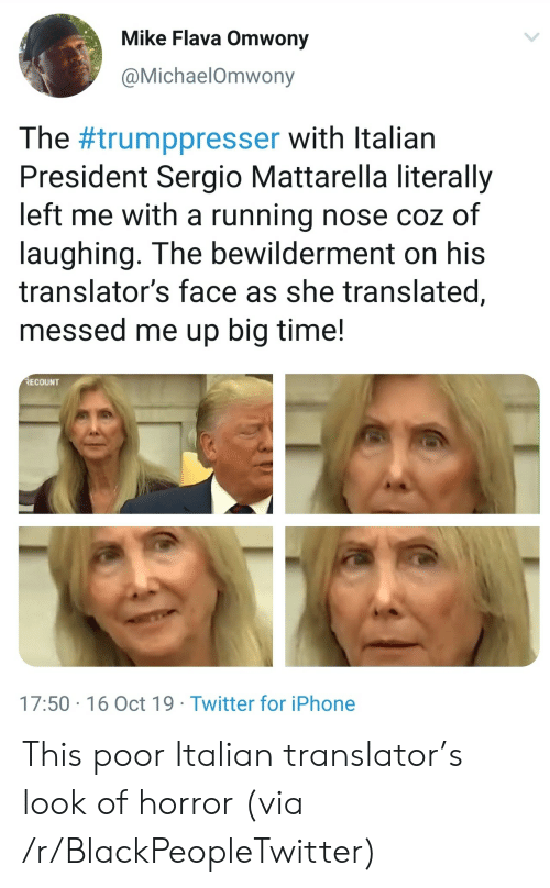 horror: Mike Flava Omwony  @MichaelOmwony  The #trumppresser with Italian  President Sergio Mattarella literally  left me with a running nose coz of  laughing. The bewilderment on his  translator's face as she translated,  messed me up big time!  RECOUNT  17:50 16 Oct 19 Twitter for iPhone This poor Italian translator's look of horror (via /r/BlackPeopleTwitter)