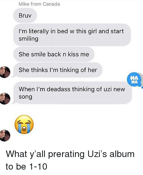 Bruv: Mike from Canada  Bruv  I'm literally in bed w this girl and start  smiling  She smile back n kiss me  She thinks I'm tinking of her  When I'm deadass thinking of uzi new  HA  НА  song What y'all prerating Uzi's album to be 1-10