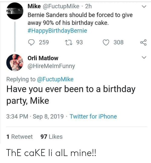 Bernie Sanders, Birthday, and Facepalm: Mike @FuctupMike 2h  Bernie Sanders should be forced to give  away 90% of his birthday cake.  #HappyBirthdayBernie  93  308  259  Orli Matlow  @HireMelmFunny  Replying to @FuctupMike  Have you ever been to a birthday  party, Mike  3:34 PM Sep 8, 2019 Twitter for iPhone  97 Likes  1 Retweet ThE caKE Ii alL mine!!