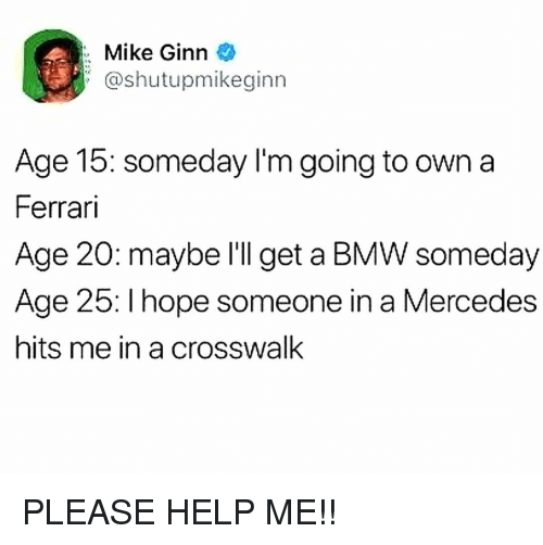 bmw: Mike Ginn  @shutupmikeginn  Age 15: someday l'm going to own a  Ferrari  Age 20: maybe l'll get a BMW someday  Age 25: I hope someone in a Mercedes  hits me in a crosswalk PLEASE HELP ME!!