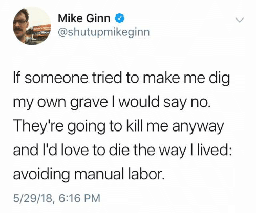 Funny, Love, and Tumblr: Mike Ginn  @shutupmikeginn  If someone tried to make me dig  my own grave l would say no.  They're going to kill me anyway  and I'd love to die the way I lived:  avoiding manual labor  5/29/18, 6:16 PM