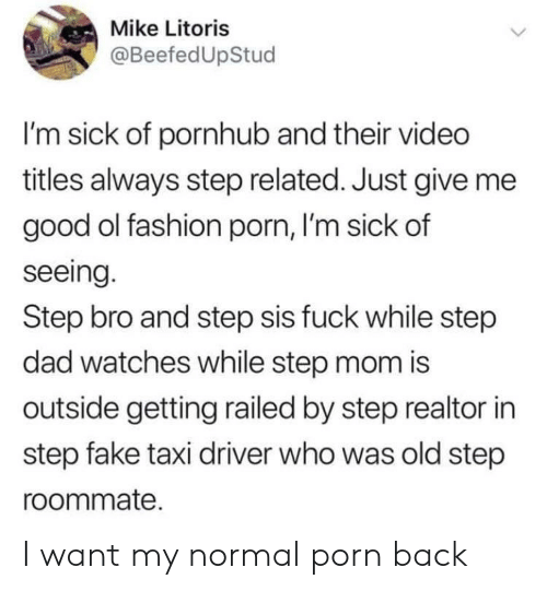 Dad, Fake, and Fashion: Mike Litoris  @BeefedUpStud  I'm sick of pornhub and their video  titles always step related. Just give me  good ol fashion porn, I'm sick of  seeing.  Step bro and step sis fuck while step  dad watches while step mom is  outside getting railed by step realtor in  step fake taxi driver who was old step  roommate. I want my normal porn back