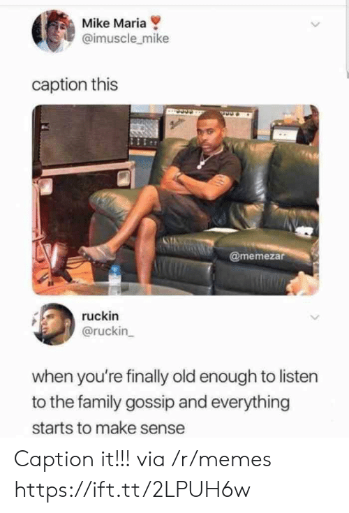 gossip: Mike Maria  @imuscle_mike  caption this  @memezar  ruckin  @ruckin  when you're finally old enough to listen  to the family gossip and everything  starts to make sense Caption it!!! via /r/memes https://ift.tt/2LPUH6w
