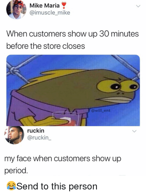My Face When: Mike Maria  @imuscle_mike  When customers show up 30 minutes  before the store closes  @will_ent  ruckin  @ruckin  my face when customers show up  period 😂Send to this person