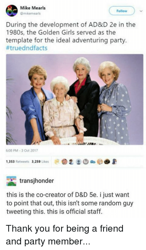 Girls, Party, and The Golden Girls: Mike Mearls  Omikemearls  Follow  During the development of AD&D 2e in the  1980s, the Golden Girls served as the  template for the ideal adventuring party.  #trued ndfacts  08 PM-3 Oct 2017  1,353 Retweets 3.259 Likes  .2  e  e)  transjhonder  this is the co-creator of D&D 5e. i just want  to point that out, this isn't some random guy  tweeting this. this is official staff. Thank you for being a friend and party member...
