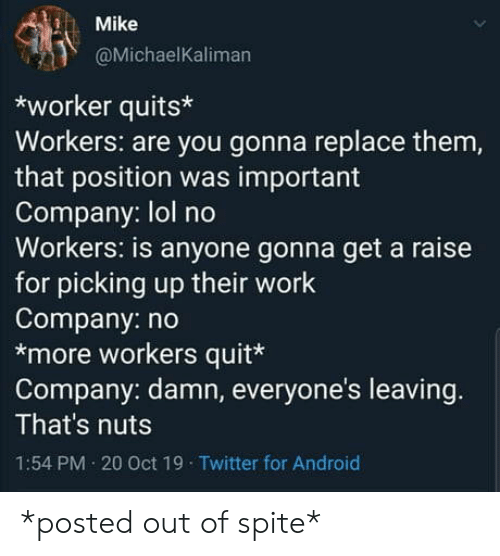nuts: Mike  @MichaelKaliman  worker quits  Workers: are you gonna replace them,  that position was important  Company: lol no  Workers: is anyone gonna get a raise  for picking up their work  Company: no  *more workers quit*  Company: damn, everyone's leaving.  That's nuts  1:54 PM 20 Oct 19 Twitter for Android *posted out of spite*