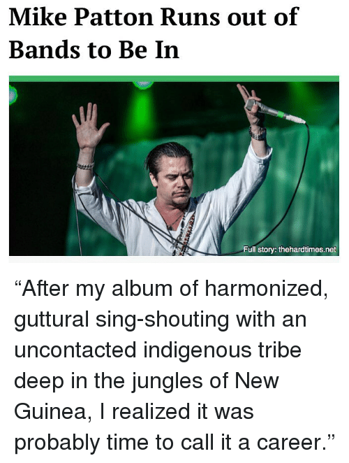 """Memes, Time, and 🤖: Mike Patton Runs out of  Bands to Be In  Full story: thehardtimes.net """"After my album of harmonized, guttural sing-shouting with an uncontacted indigenous tribe deep in the jungles of New Guinea, I realized it was probably time to call it a career."""""""