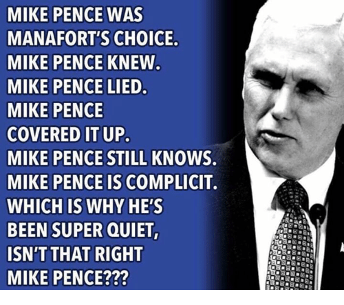 Quiet, Been, and Super: MIKE PENCE WAS  MANAFORT'S CHOICE  MIKE PENCE KNEW  MIKE PENCE LIED  MIKE PENCE  COVERED IT UP  MIKE PENCE STILL KNOWS.  MIKE PENCE IS COMPLICIT.  WHICH IS WHY HE'S  BEEN SUPER QUIET  ISN'T THAT RIGHT  MIKE PENCE???