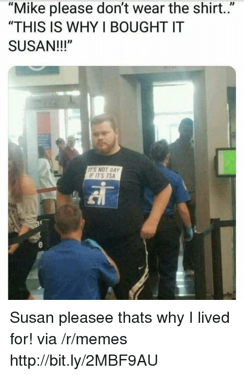 """Memes, Http, and Tsa: """"Mike please don't wear the shirt.""""  """"THIS IS WHY I BOUGHT IT  SUSAN!!!""""  ITS NOT GAY  F ITS TSA Susan pleasee thats why I lived for! via /r/memes http://bit.ly/2MBF9AU"""