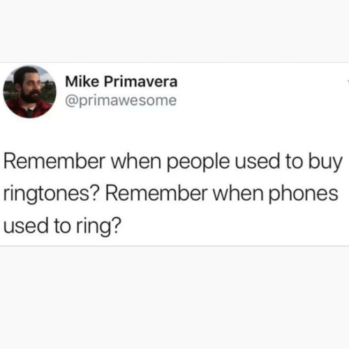 Memes, Ringtones, and 🤖: Mike Primavera  @primawesome  Remember when people used to buy  ringtones? Remember when phones  used to ring?