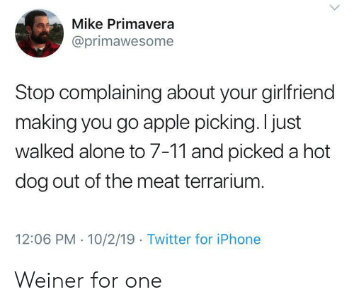 7/11, Being Alone, and Apple: Mike Primavera  @primawesome  Stop complaining about your girlfriend  making you go apple picking. I just  walked alone to 7-11 and picked a hot  dog out of the meat terrarium.  12:06 PM 10/2/19 Twitter for iPhone Weiner for one