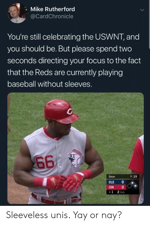 Baseball, Mlb, and Focus: Mike Rutherford  @CardChronicle  You're still celebrating the USWNT, and  you should be. But please spend two  seconds directing your focus to the fact  that the Reds are currently playing  baseball without sleeves.  660  Bauer  P: 15  CLE  CIN  2 Outs  1 Sleeveless unis. Yay or nay?