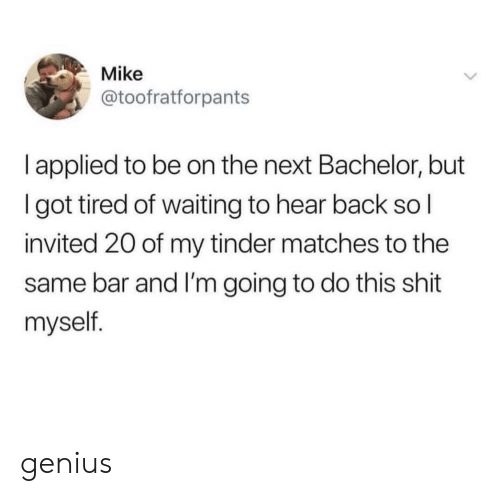 Bachelor: Mike  @toofratforpants  l applied to be on the next Bachelor, but  I got tired of waiting to hear back so l  invited 20 of my tinder matches to the  same bar and I'm going to do this shit  myself. genius