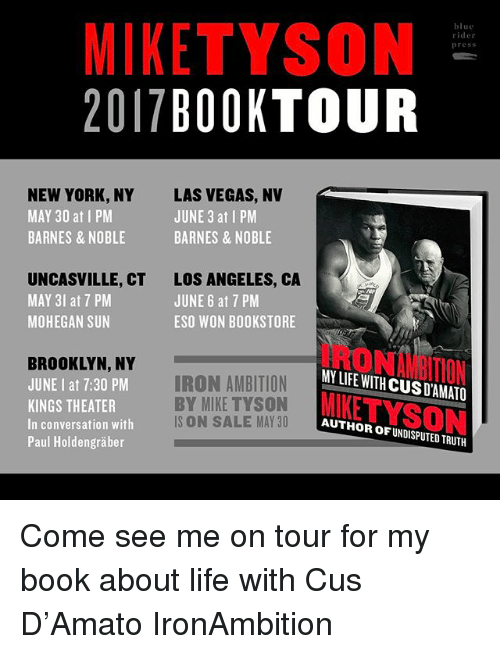 Life, Memes, and Mike Tyson: MIKE TYSON  blue  der  press  2017  BOOK TOUR  NEW YORK, NY LAS VEGAS, NV  MAY 30 at I PM  JUNE 3 at I PM  BARNES & NOBLE  BARNES & NOBLE  UNCASVILLE, CT LOS ANGELES, CA  MAY 3 at 7 PM  JUNE 6 at 7 PM  MOHEGAN SUN  ESO WON BOOKSTORE  BROOKLYN, NY  MN LIFE WITH CUSD AMATO  IRON AMBITION  JUNE at 7:30 PM  BY MIKE TYSON KEE  KINGS THEATER  IS ON SALE MAY 30  AUTHOR OF UNDISPUTED TRUTH  In conversation with  Paul Holdengraber Come see me on tour for my book about life with Cus D'Amato IronAmbition