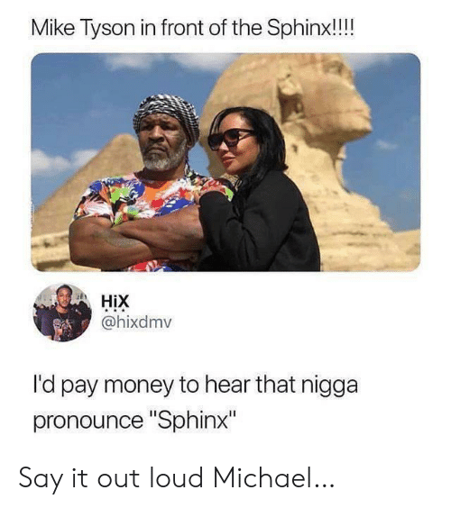 "Mike Tyson, Money, and Say It: Mike Tyson in front of the Sphinx!!!  HiX  @hixdmv  l'd pay money to hear that nigga  pronounce ""Sphinx"" Say it out loud Michael…"