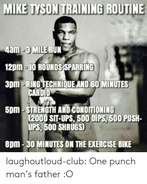 shrugs: MIKE TYSON TRAINING ROUTINE  4am-3 MILE RUN  12pm-10 ROUNDS SPARRING  3pm-RING TECHNIOQUE AND 60 MINUTES  CARDID  5pm-STRENGTH AND CONDITIONING  (2000 SIT-UPS, 500 DIPS, 500 PUSH-  UPS, 500 SHRUGS)  8pm-30 MINUTES ON THE EXERCISE BIKE laughoutloud-club:  One punch man's father :O