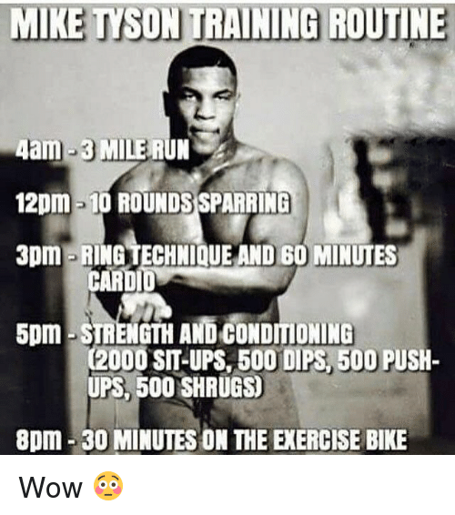 shrugs: MIKE TYSON TRAINING ROUTINE  4am-3 MILE RUN  12pm -10 ROUNDSSPARRING  3pm RING TECHNIQUE AND 60 MINUTES  CARDI  5pm STRENGTH AND CONDITIONING  C2000 SIT-UPS BOO DIPS 500 PUSH-  UPS, 500 SHRUGS  8pm 30 MINUTES ON THE EXERCISE BIKE Wow 😳