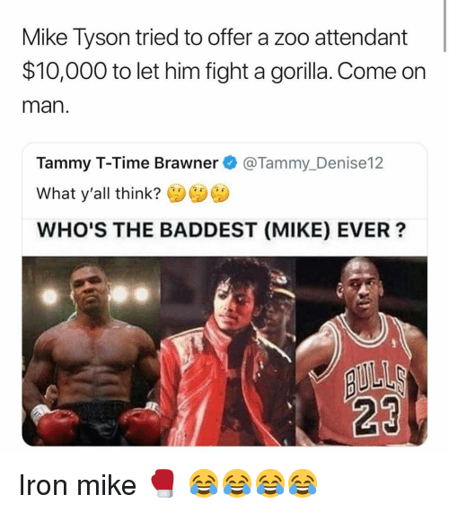 Funny, Mike Tyson, and Tammy: Mike Tyson tried to offer a zoo attendant  $10,000 to let him fight a gorilla. Come orn  man  Tammy T-Time Brawner@Tammy_Denise12  What y'all think?  WHO'S THE BADDEST (MIKE) EVER?  23 Iron mike 🥊 😂😂😂😂