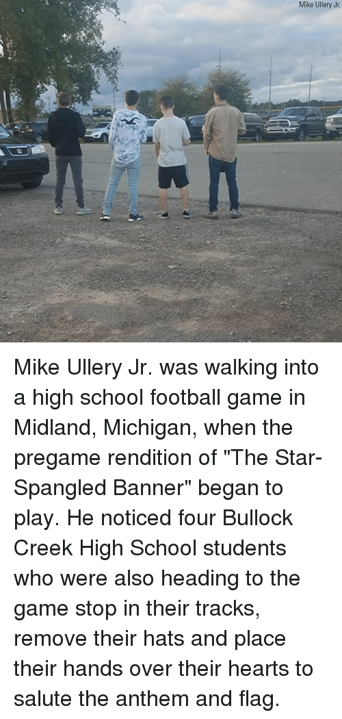 "Game Stop: Mike Ullery Jr Mike Ullery Jr. was walking into a high school football game in Midland, Michigan, when the pregame rendition of ""The Star-Spangled Banner"" began to play. He noticed four Bullock Creek High School students who were also heading to the game stop in their tracks, remove their hats and place their hands over their hearts to salute the anthem and flag."