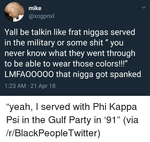 """spanked: mike  @xogpnxl  Yall be talkin like frat niggas served  in the military or some shit""""you  never know what they went through  to be able to wear those colors!!!""""  LMFAO0000 that nigga got spanked  1:23 AM.21 Apr 18 <p>&ldquo;yeah, I served with Phi Kappa Psi in the Gulf Party in &lsquo;91&rdquo; (via /r/BlackPeopleTwitter)</p>"""