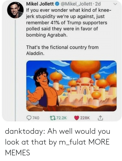 Aladdin: Mikel Jollett@Mikel_Jollett. 2d  If you ever wonder what kind of knee-  jerk stupidity we're up against, just  remember 41% of Trump supporters  polled said they were in favor of  bombing Agrabah.  That's the fictional country from  Aladdin. danktoday:  Ah well would you look at that by m_fulat MORE MEMES