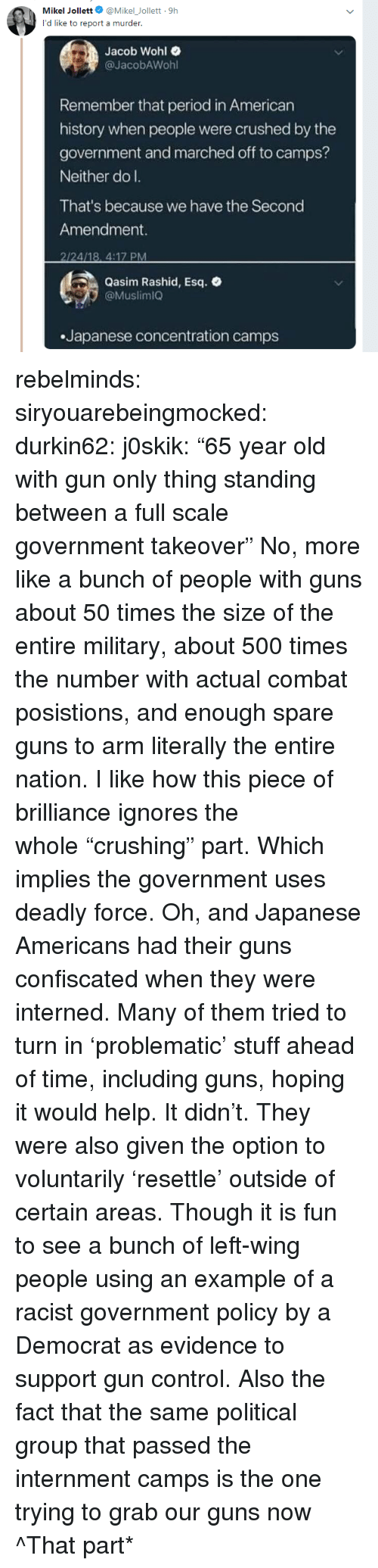 "Guns, Period, and Tumblr: Mikel Jollett@Mikel_Jollett 9h  Jacob Wohl e  @JacobAWohl  Remember that period in American  history when people were crushed by the  government and marched off to camps?  Neither do l.  That's because we have the Second  Amendment.  2/24/18, 4:17 PM  Qasim Rashid, Esq.  @MuslimiQ  Japanese concentration camps rebelminds: siryouarebeingmocked:   durkin62:  j0skik:  ""65 year old with gun only thing standing between a full scale government takeover""  No, more like a bunch of people with guns about 50 times the size of the entire military, about 500 times the number with actual combat posistions, and enough spare guns to arm literally the entire nation.   I like how this piece of brilliance ignores the whole ""crushing"" part. Which implies the government uses deadly force. Oh, and Japanese Americans had their guns confiscated when they were interned. Many of them tried to turn in 'problematic' stuff ahead of time, including guns, hoping it would help. It didn't. They were also given the option to voluntarily 'resettle' outside of certain areas. Though it is fun to see a bunch of left-wing people using an example of a racist government policy by a Democrat as evidence to support gun control.   Also the fact that the same political group that passed the internment camps is the one trying to grab our guns now    ^That part*"