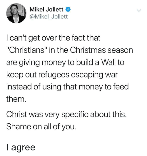 """Refugees: Mikel Jollett  @Mikel_Jollett  I can't get over the fact that  """"Christians"""" in the Christmas season  are giving money to build a Wall to  keep out refugees escaping war  instead of using that money to feed  them  Christ was very specific about this  Shame on all of you I agree"""
