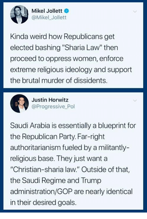 """Goals, Party, and Weird: Mikel Jollett  @Mikel_Jollett  Kinda weird how Republicans get  elected bashing """"Sharia Law"""" thern  proceed to oppress women, enforce  extreme religious ideology and support  the brutal murder of dissidents.  Justin Horwitz  @Progressive Pol  Saudi Arabia is essentially a blueprint for  the Republican Party. Far-right  authoritarianism fueled by a militantly-  religious base. They just want a  """"Christian-sharia law."""" Outside of that,  the Saudi Regime and Trump  administration/GOP are nearly identical  in their desired goals."""
