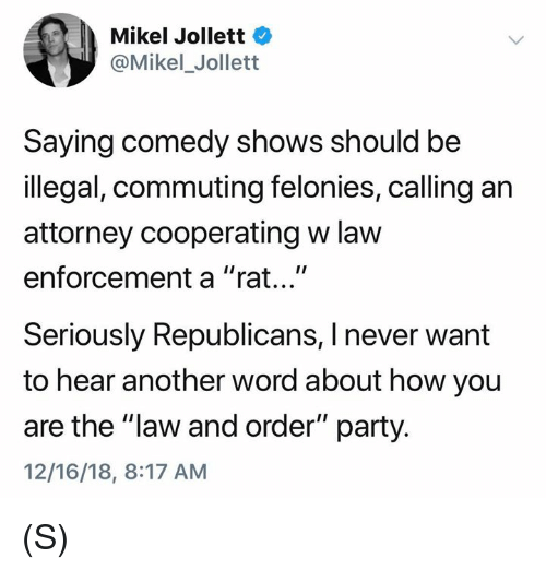 """Party, Law and Order, and Word: Mikel Jollett  @Mikel_Jollett  Saying comedy shows should be  illegal, commuting felonies, calling an  attorney cooperating w law  enforcement a """"rat...""""  Seriously Republicans, I never want  to hear another word about how you  are the """"law and order"""" party.  12/16/18, 8:17 AM (S)"""