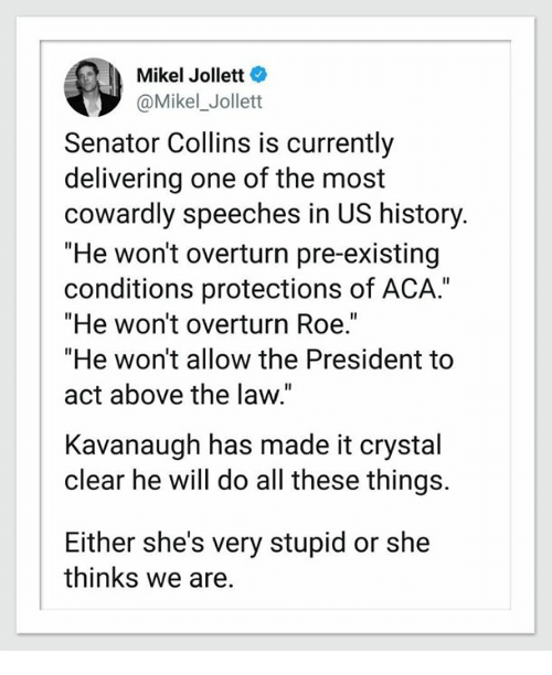 """us history: Mikel Jollett  @Mikel_Jollett  Senator Collins is currently  delivering one of the most  cowardly speeches in US history.  """"He won't overturn pre-existing  conditions protections of ACA.""""  """"He won't overturn Roe.  """"He won't allow the President to  act above the law.""""  Kavanaugh has made it crystal  clear he will do all these things.  Either she's very stupid or she  thinks we are."""