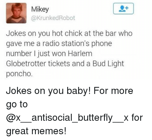 poncho: Mikey  @KrunkedRobot  Jokes on you hot chick at the bar who  gave me a radio station's phone  number I just won Harlem  Globetrotter tickets and a Bud Light  poncho. Jokes on you baby! For more go to @x__antisocial_butterfly__x for great memes!
