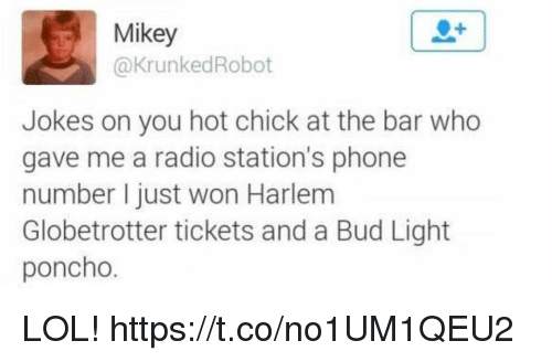 poncho: Mikey  @KrunkedRobot  Jokes on you hot chick at the bar who  gave me a radio station's phone  number I just won Harlem  Globetrotter tickets and a Bud Light  poncho. LOL! https://t.co/no1UM1QEU2